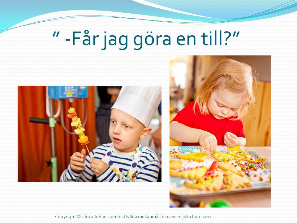 -Får jag göra en till Copyright © Ulrica Johansson Lustfyllda mellanmål för cancersjuka barn 2011.