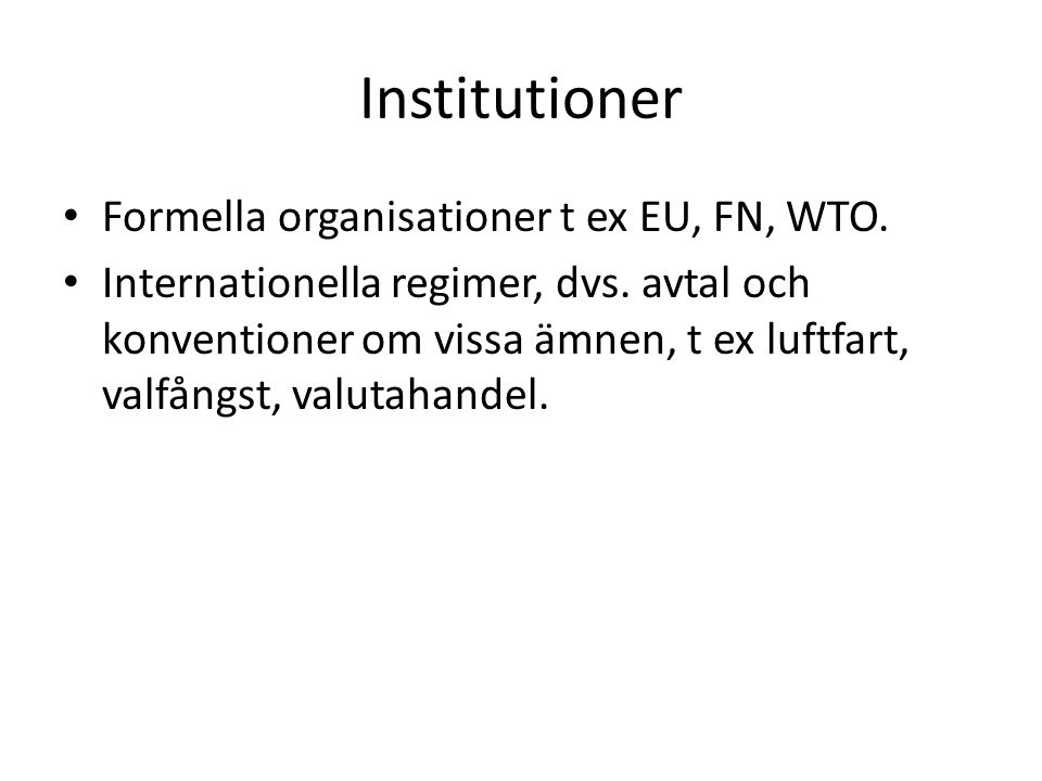Institutioner Formella organisationer t ex EU, FN, WTO.