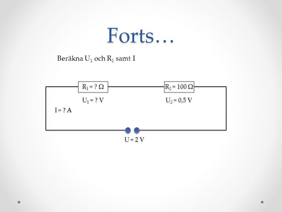 Forts… Beräkna U1 och R1 samt I R1 = Ω R2 = 100 Ω U1 = V