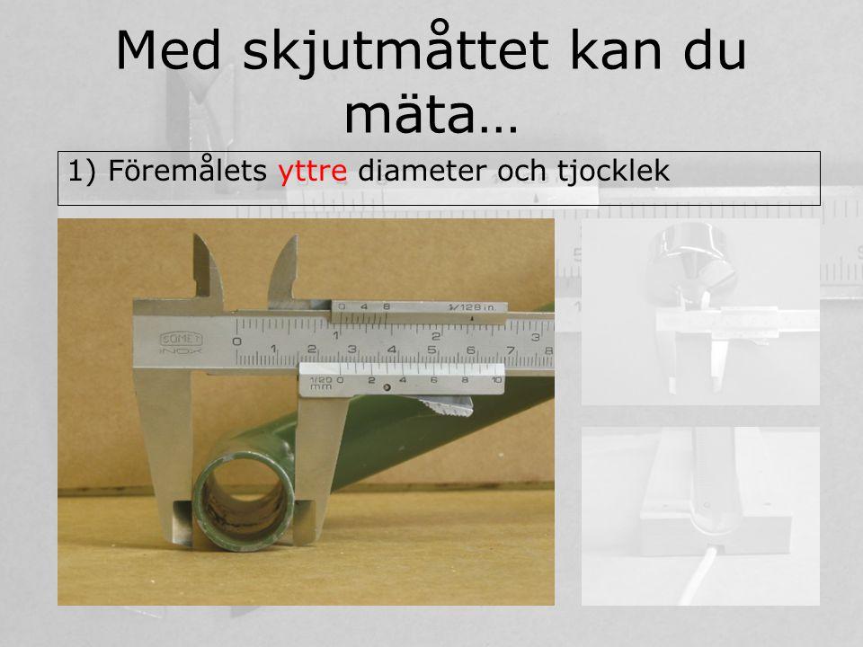 Med skjutmåttet kan du mäta…