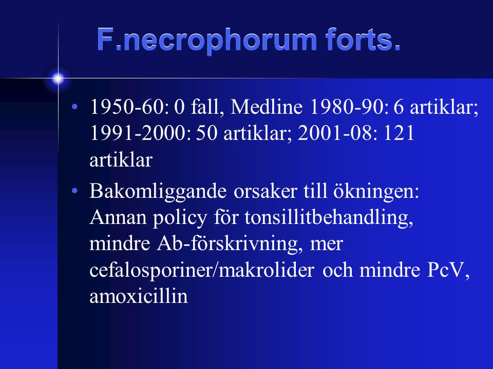 F.necrophorum forts. 1950-60: 0 fall, Medline 1980-90: 6 artiklar; 1991-2000: 50 artiklar; 2001-08: 121 artiklar.