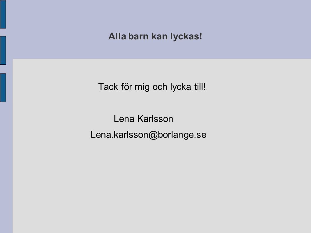 Alla barn kan lyckas! Tack för mig och lycka till! Lena Karlsson Lena.karlsson@borlange.se