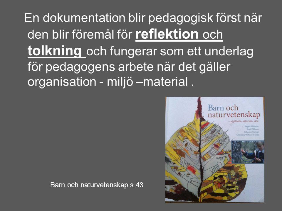 En dokumentation blir pedagogisk först när den blir föremål för reflektion och tolkning och fungerar som ett underlag för pedagogens arbete när det gäller organisation - miljö –material .