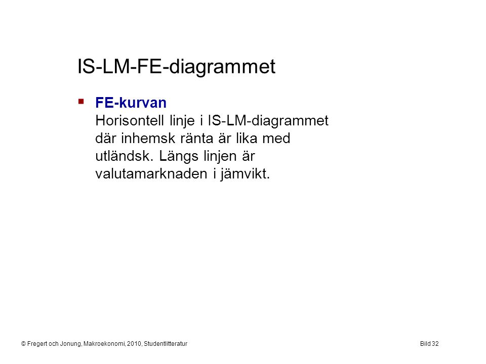 IS-LM-FE-diagrammet FE-kurvan Horisontell linje i IS-LM-diagrammet där inhemsk ränta är lika med utländsk. Längs linjen är valutamarknaden i jämvikt.