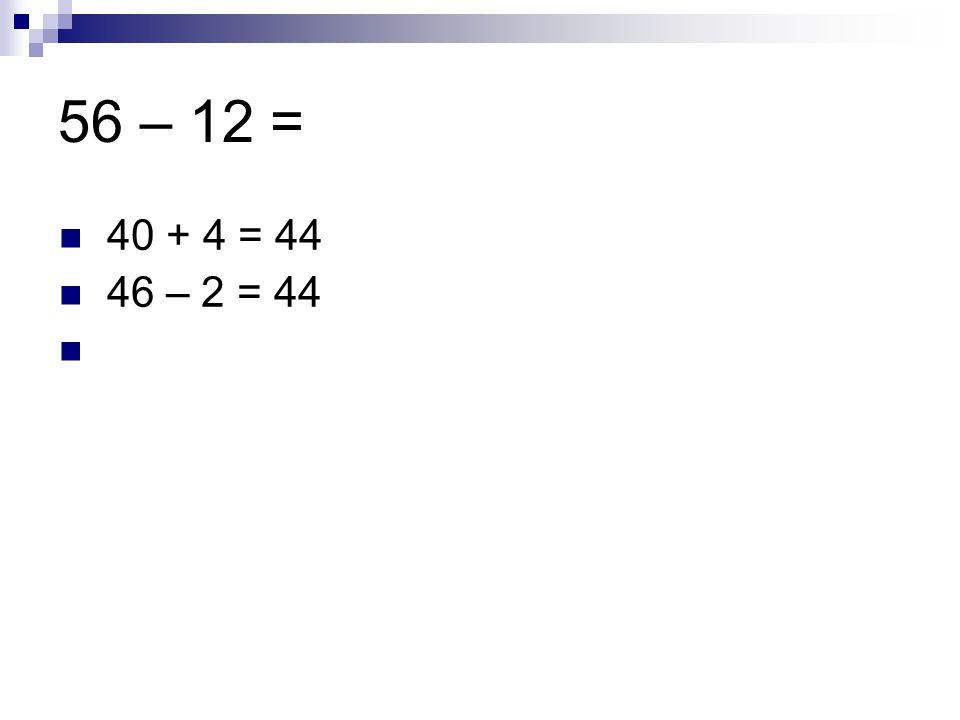 56 – 12 = 40 + 4 = 44 46 – 2 = 44