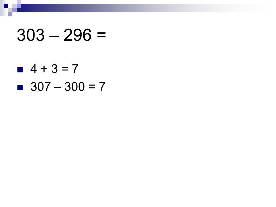 303 – 296 = 4 + 3 = 7 307 – 300 = 7