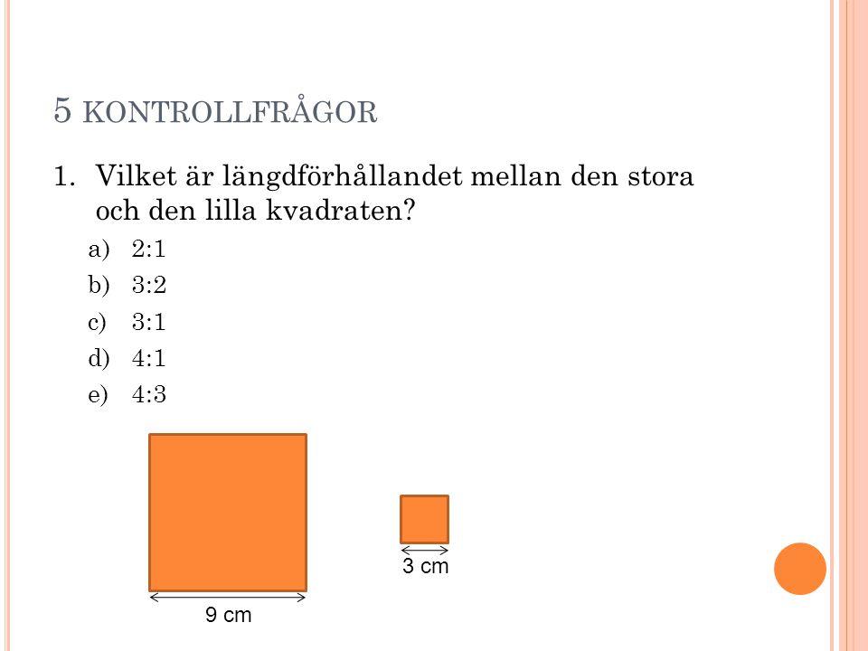 5 kontrollfrågor Vilket är längdförhållandet mellan den stora och den lilla kvadraten 2:1. 3:2.