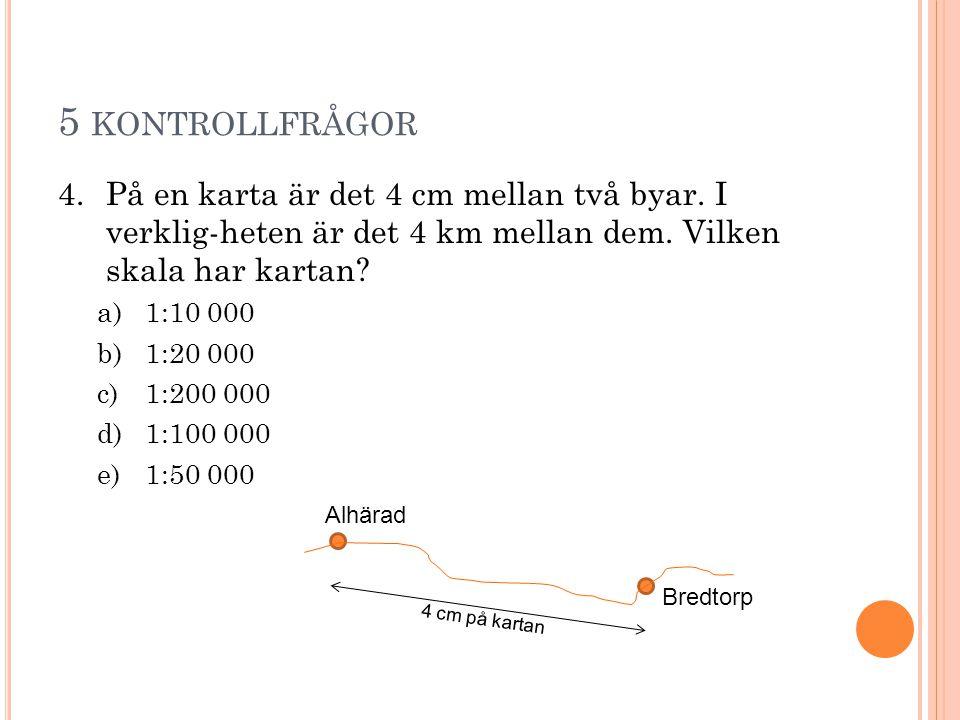 5 kontrollfrågor På en karta är det 4 cm mellan två byar. I verklig-heten är det 4 km mellan dem. Vilken skala har kartan