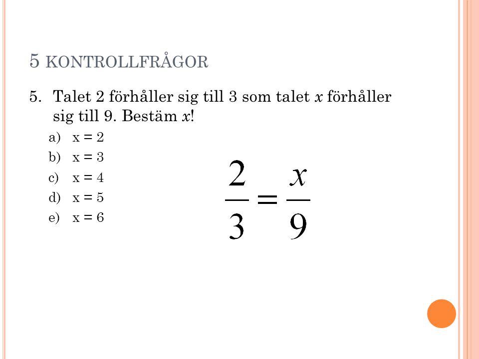 5 kontrollfrågor Talet 2 förhåller sig till 3 som talet x förhåller sig till 9. Bestäm x! x = 2. x = 3.