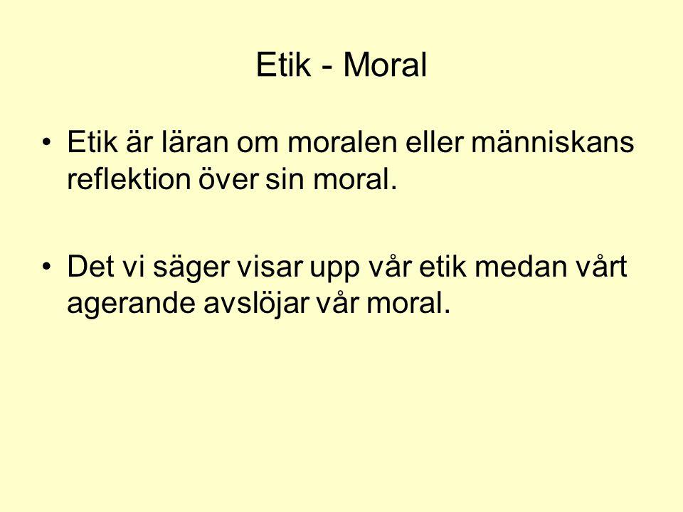 Etik - Moral Etik är läran om moralen eller människans reflektion över sin moral.