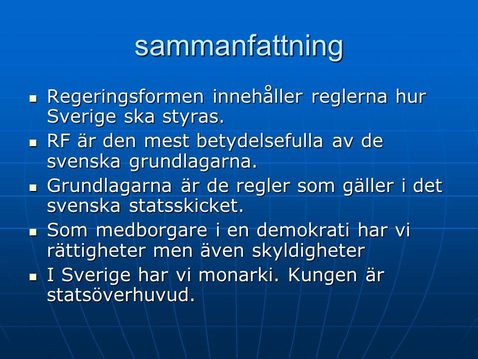 sammanfattning Regeringsformen innehåller reglerna hur Sverige ska styras. RF är den mest betydelsefulla av de svenska grundlagarna.