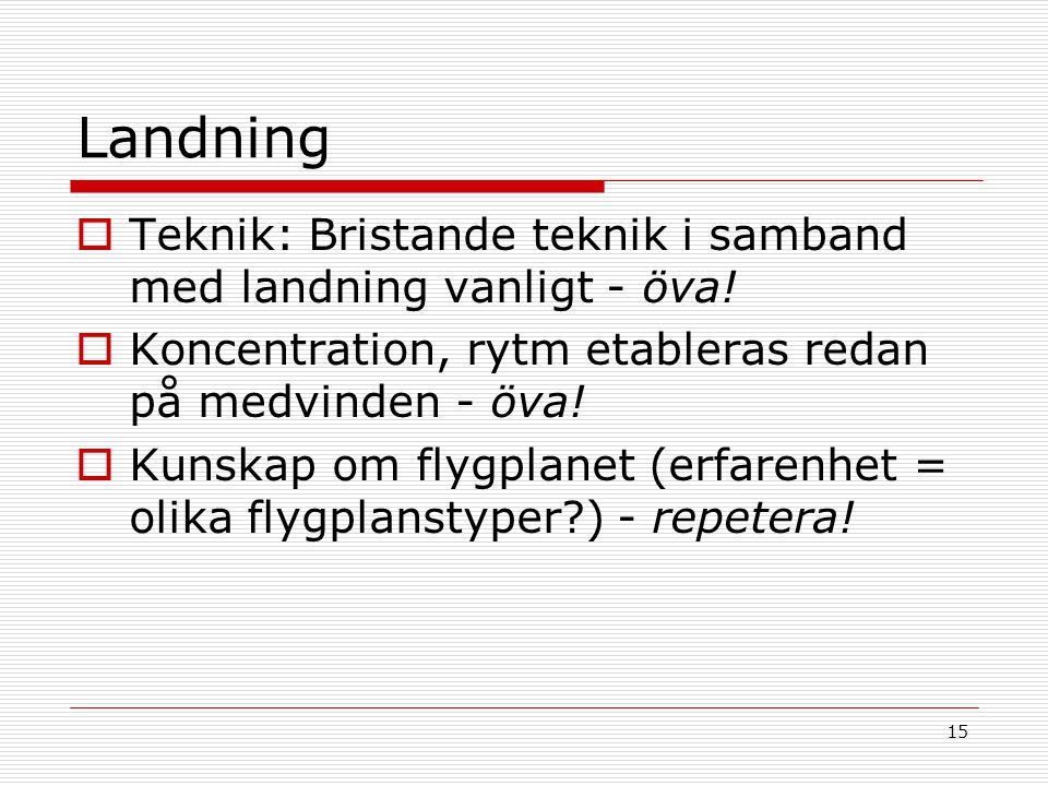 Landning Teknik: Bristande teknik i samband med landning vanligt - öva! Koncentration, rytm etableras redan på medvinden - öva!