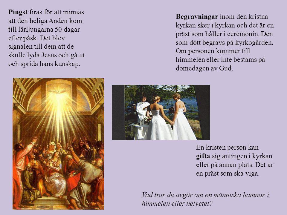 Pingst firas för att minnas att den heliga Anden kom till lärljungarna 50 dagar efter påsk. Det blev signalen till dem att de skulle lyda Jesus och gå ut och sprida hans kunskap.
