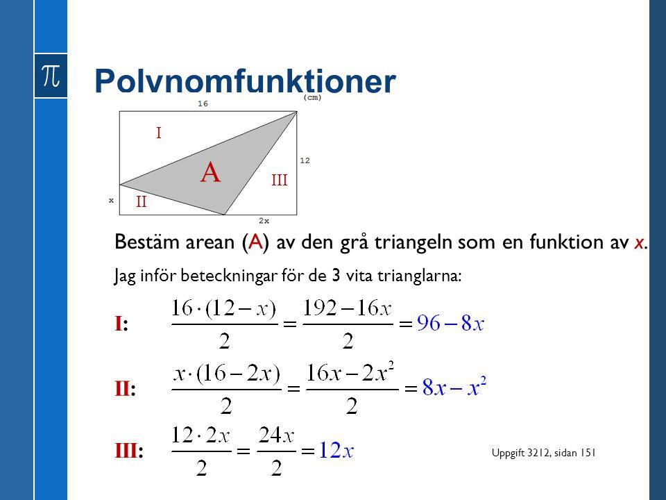 Polynomfunktioner I. A. III. II. Bestäm arean (A) av den grå triangeln som en funktion av x. Jag inför beteckningar för de 3 vita trianglarna: