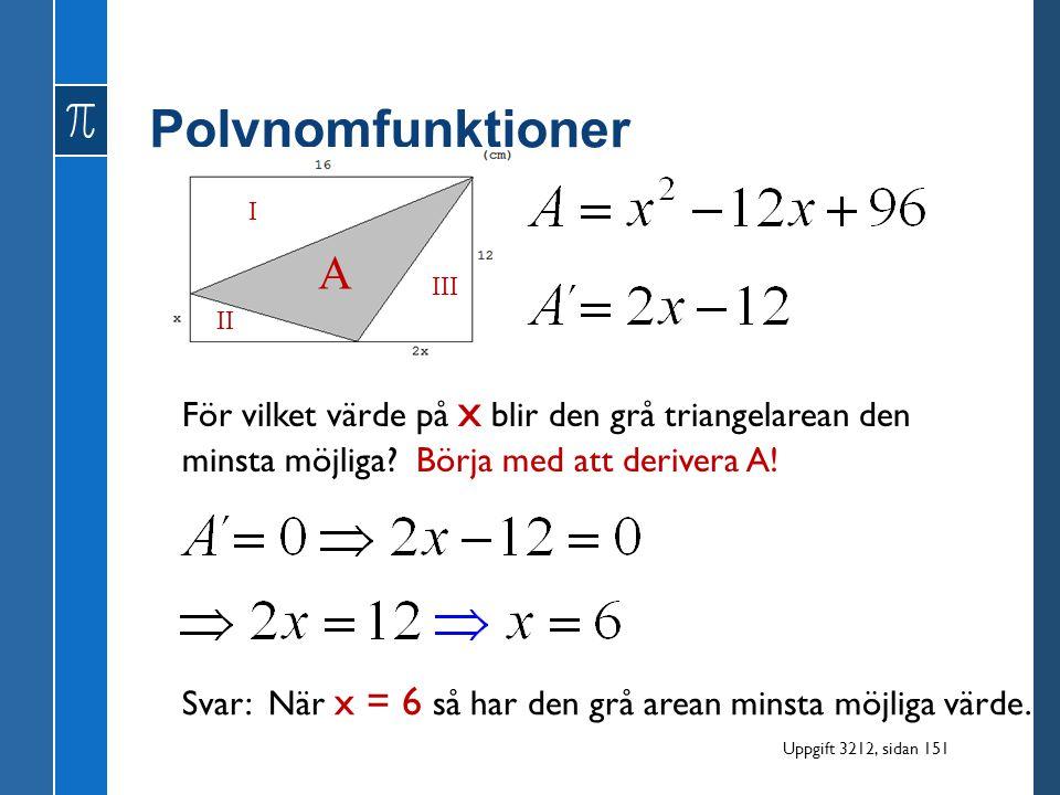 Polynomfunktioner I. A. III. II. För vilket värde på x blir den grå triangelarean den minsta möjliga Börja med att derivera A!