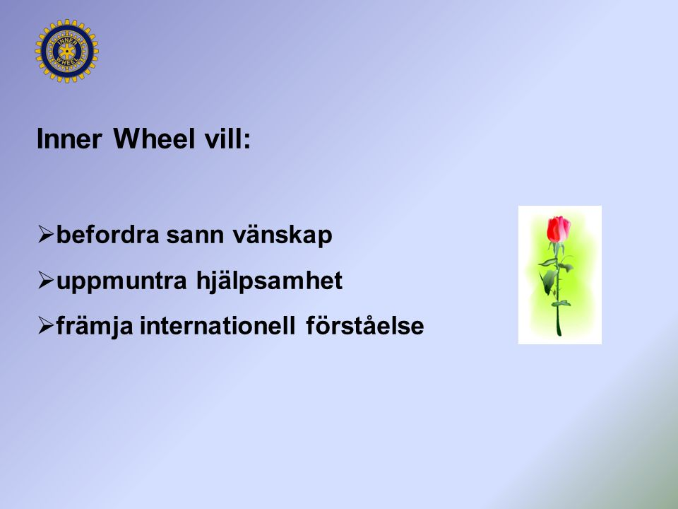Inner Wheel vill: befordra sann vänskap uppmuntra hjälpsamhet