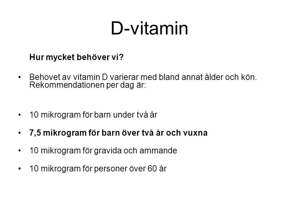 D-vitamin Hur mycket behöver vi Behovet av vitamin D varierar med bland annat ålder och kön. Rekommendationen per dag är: