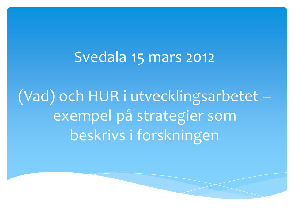 Svedala 15 mars 2012 (Vad) och HUR i utvecklingsarbetet – exempel på strategier som beskrivs i forskningen