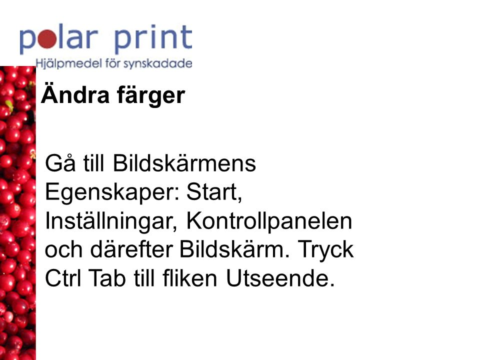 Ändra färger Gå till Bildskärmens Egenskaper: Start, Inställningar, Kontrollpanelen och därefter Bildskärm.
