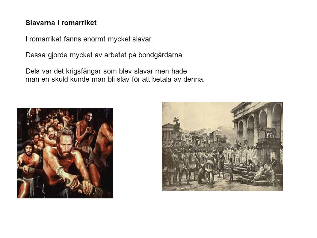 Slavarna i romarriket I romarriket fanns enormt mycket slavar. Dessa gjorde mycket av arbetet på bondgårdarna.