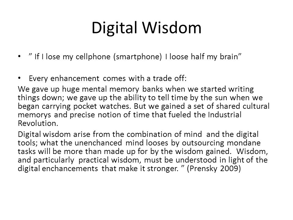 Digital Wisdom If I lose my cellphone (smartphone) I loose half my brain Every enhancement comes with a trade off: