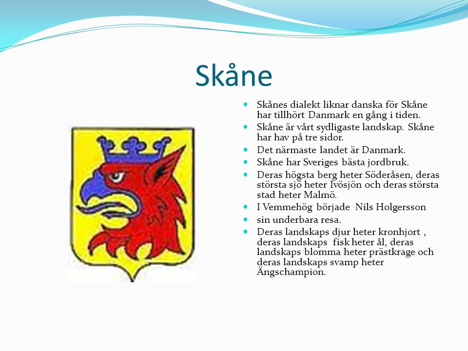 Skåne Skånes dialekt liknar danska för Skåne har tillhört Danmark en gång i tiden. Skåne är vårt sydligaste landskap. Skåne har hav på tre sidor.