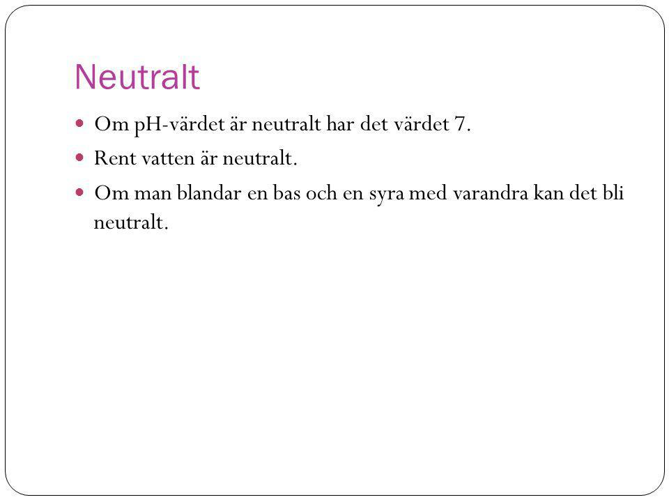 Neutralt Om pH-värdet är neutralt har det värdet 7.