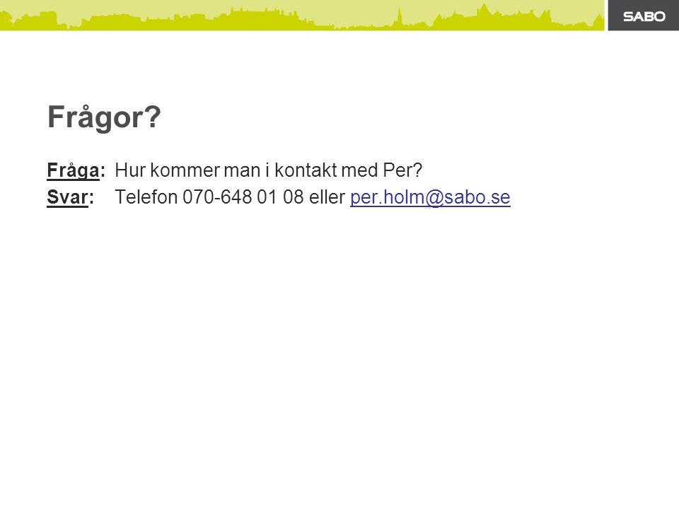 Frågor Fråga: Hur kommer man i kontakt med Per Svar: Telefon 070-648 01 08 eller per.holm@sabo.se
