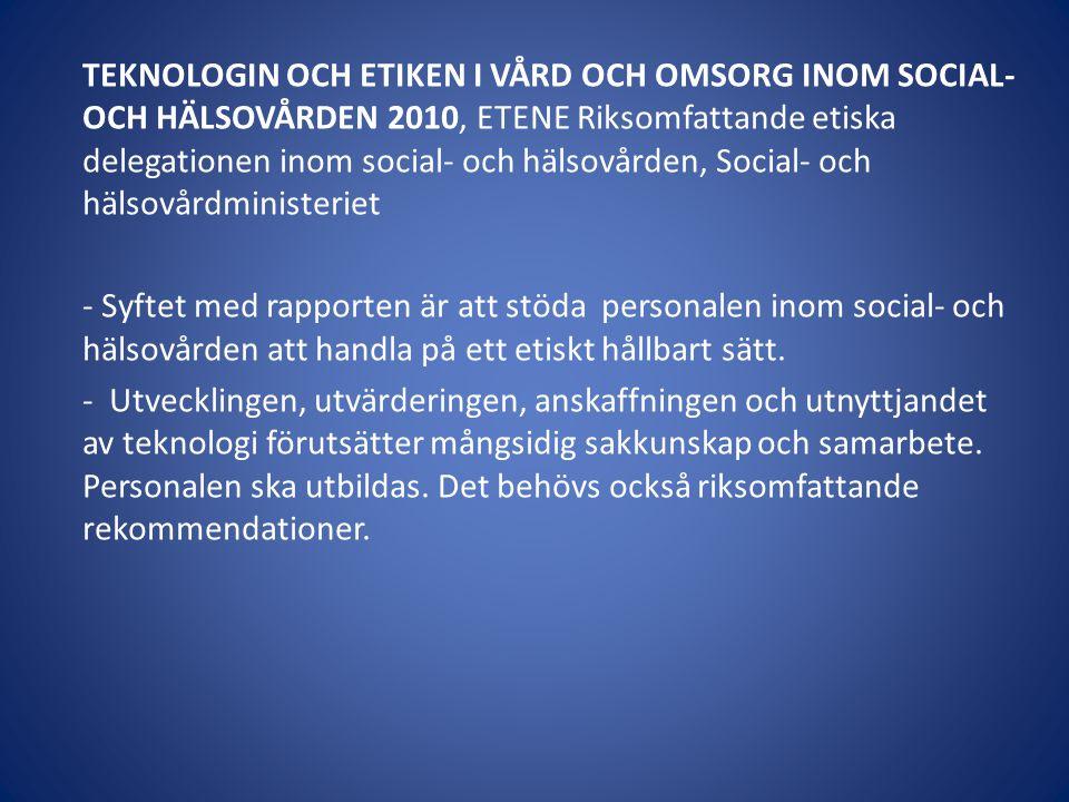 TEKNOLOGIN OCH ETIKEN I VÅRD OCH OMSORG INOM SOCIAL- OCH HÄLSOVÅRDEN 2010, ETENE Riksomfattande etiska delegationen inom social- och hälsovården, Social- och hälsovårdministeriet - Syftet med rapporten är att stöda personalen inom social- och hälsovården att handla på ett etiskt hållbart sätt.