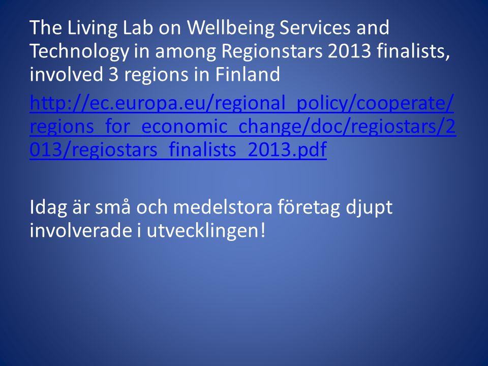 The Living Lab on Wellbeing Services and Technology in among Regionstars 2013 finalists, involved 3 regions in Finland http://ec.europa.eu/regional_policy/cooperate/regions_for_economic_change/doc/regiostars/2013/regiostars_finalists_2013.pdf Idag är små och medelstora företag djupt involverade i utvecklingen!