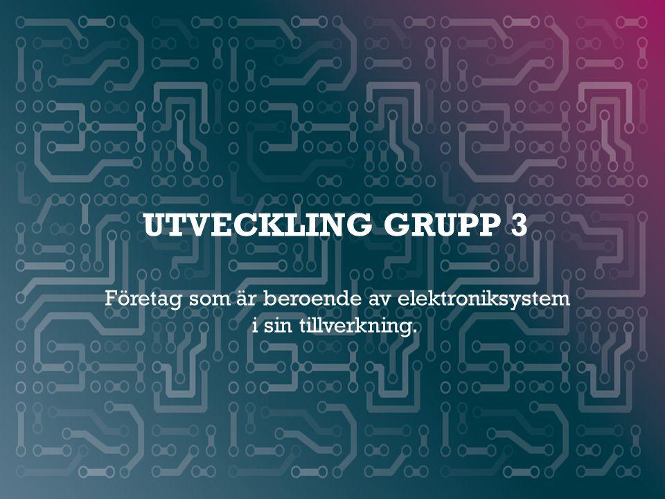 UTVeCKLING GRUPP 3 Företag som är beroende av elektroniksystem i sin tillverkning.