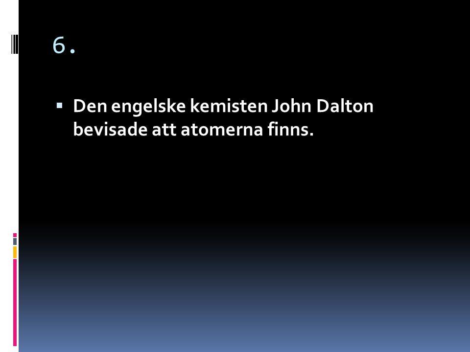 6. Den engelske kemisten John Dalton bevisade att atomerna finns.