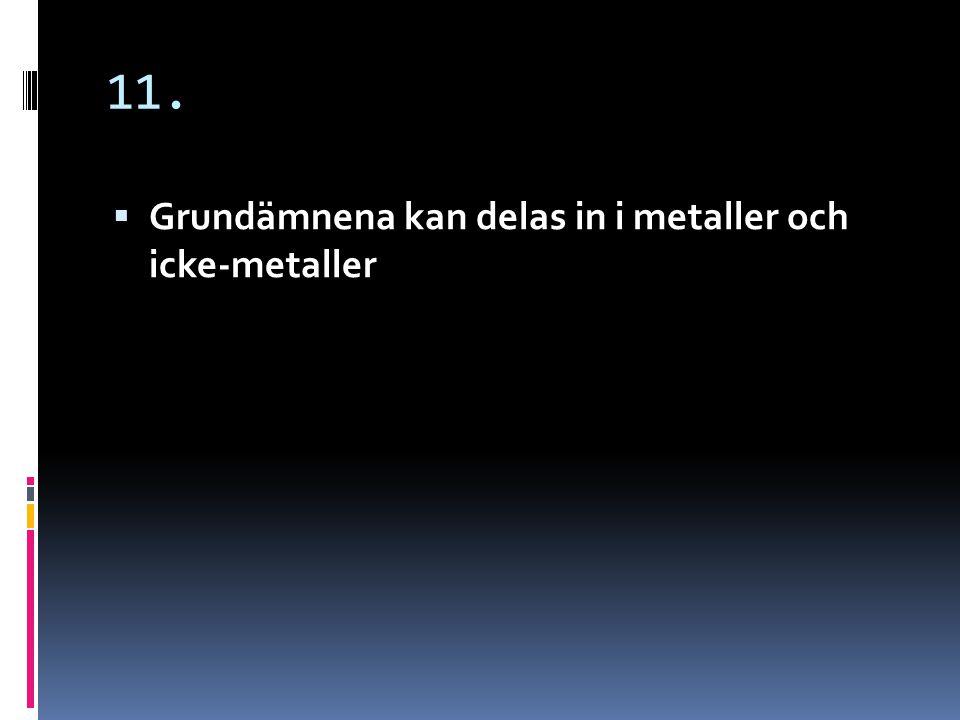 11. Grundämnena kan delas in i metaller och icke-metaller