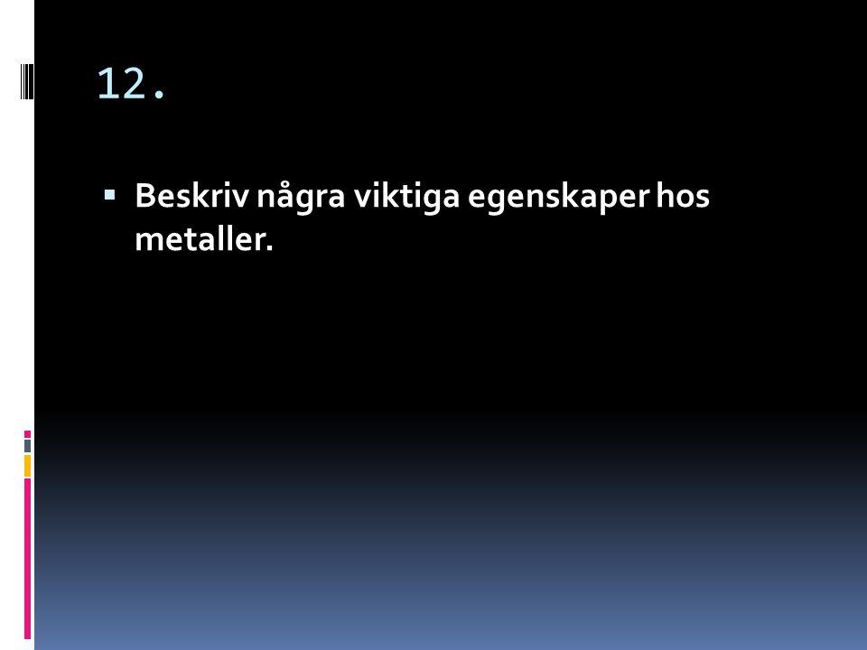 12. Beskriv några viktiga egenskaper hos metaller.