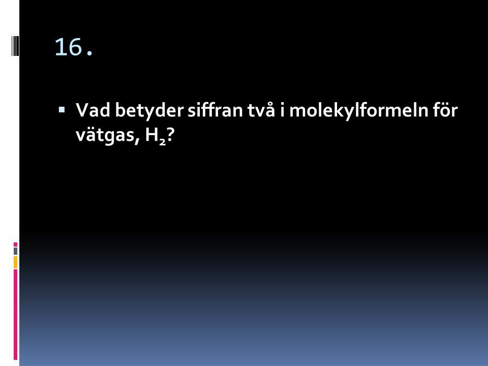 16. Vad betyder siffran två i molekylformeln för vätgas, H2