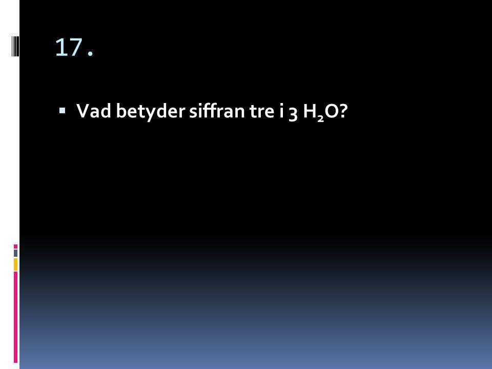 17. Vad betyder siffran tre i 3 H2O