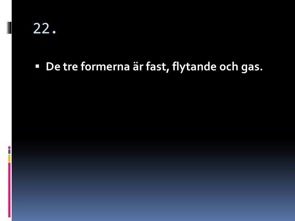 22. De tre formerna är fast, flytande och gas.
