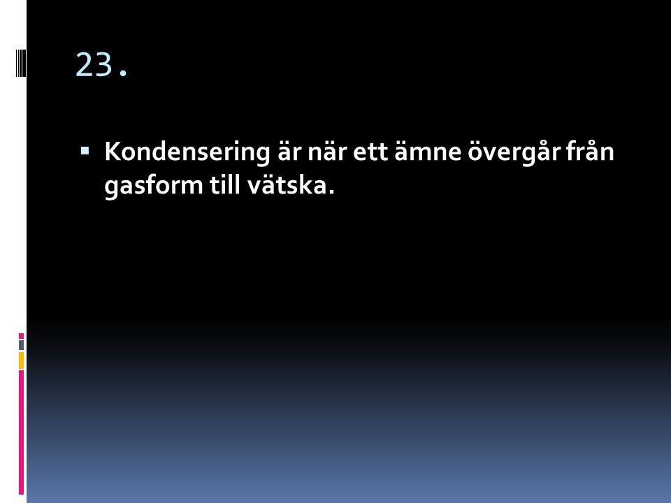 23. Kondensering är när ett ämne övergår från gasform till vätska.