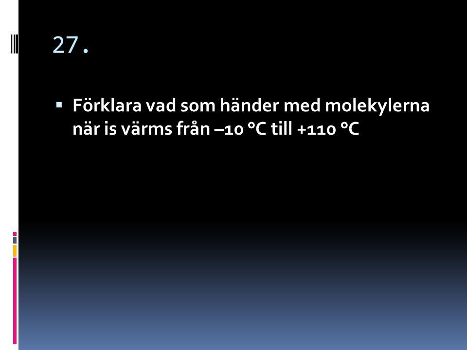 27. Förklara vad som händer med molekylerna när is värms från –10 °C till +110 °C