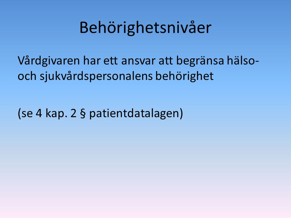 Behörighetsnivåer Vårdgivaren har ett ansvar att begränsa hälso- och sjukvårdspersonalens behörighet (se 4 kap.