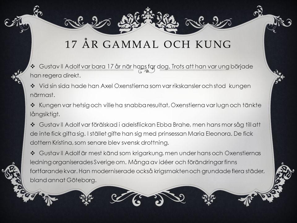 17 år gammal och kung Gustav II Adolf var bara 17 år när hans far dog. Trots att han var ung började han regera direkt.