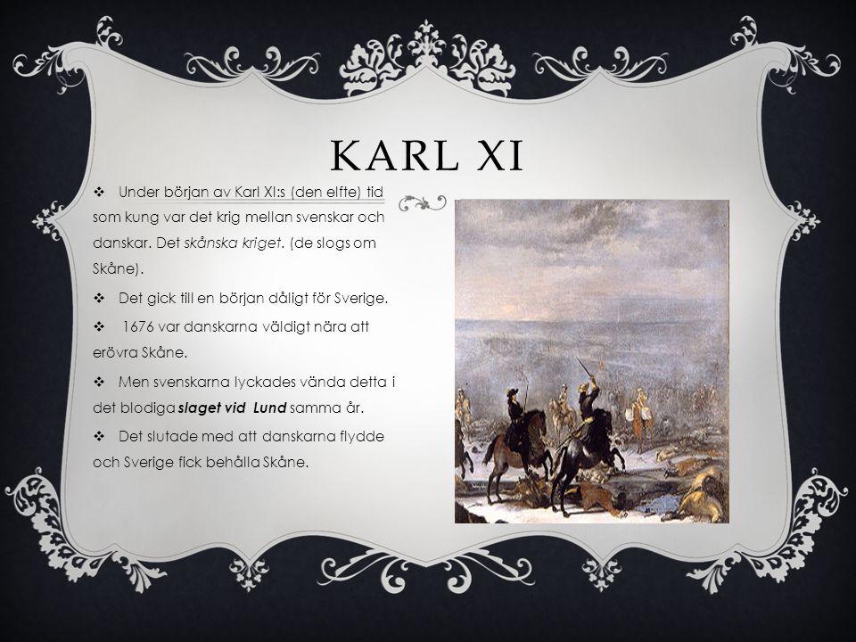 Karl XI Under början av Karl XI:s (den elfte) tid som kung var det krig mellan svenskar och danskar. Det skånska kriget. (de slogs om Skåne).