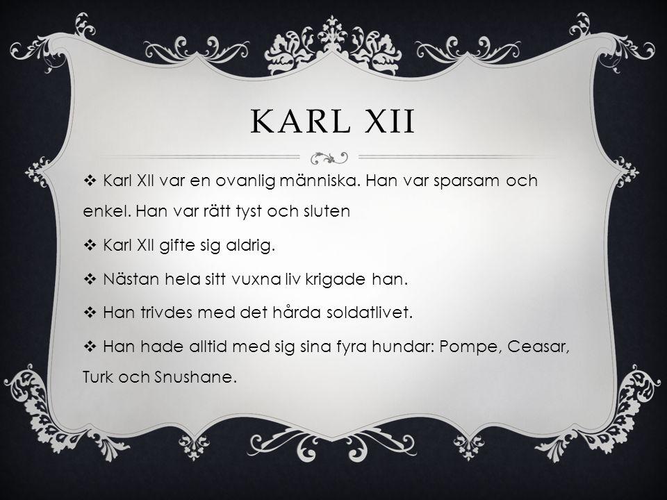 Karl XII Karl XII var en ovanlig människa. Han var sparsam och enkel. Han var rätt tyst och sluten.