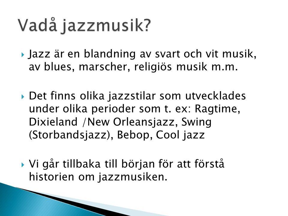 Vadå jazzmusik Jazz är en blandning av svart och vit musik, av blues, marscher, religiös musik m.m.
