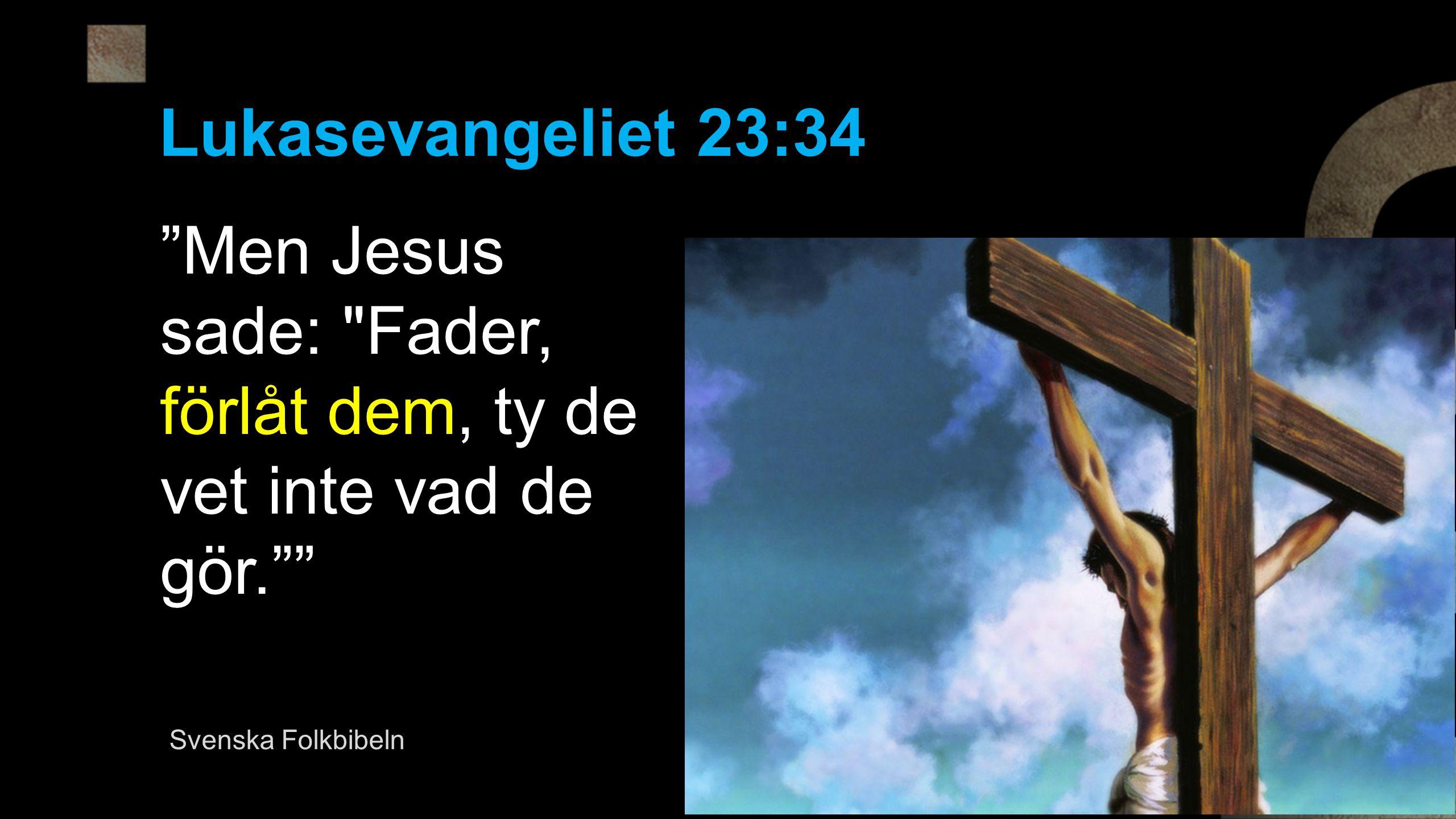 Men Jesus sade: Fader, förlåt dem, ty de vet inte vad de gör.