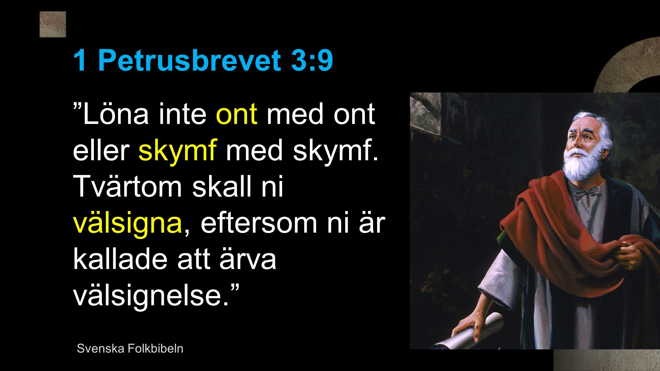1 Petrusbrevet 3:9 Löna inte ont med ont eller skymf med skymf. Tvärtom skall ni välsigna, eftersom ni är kallade att ärva välsignelse.