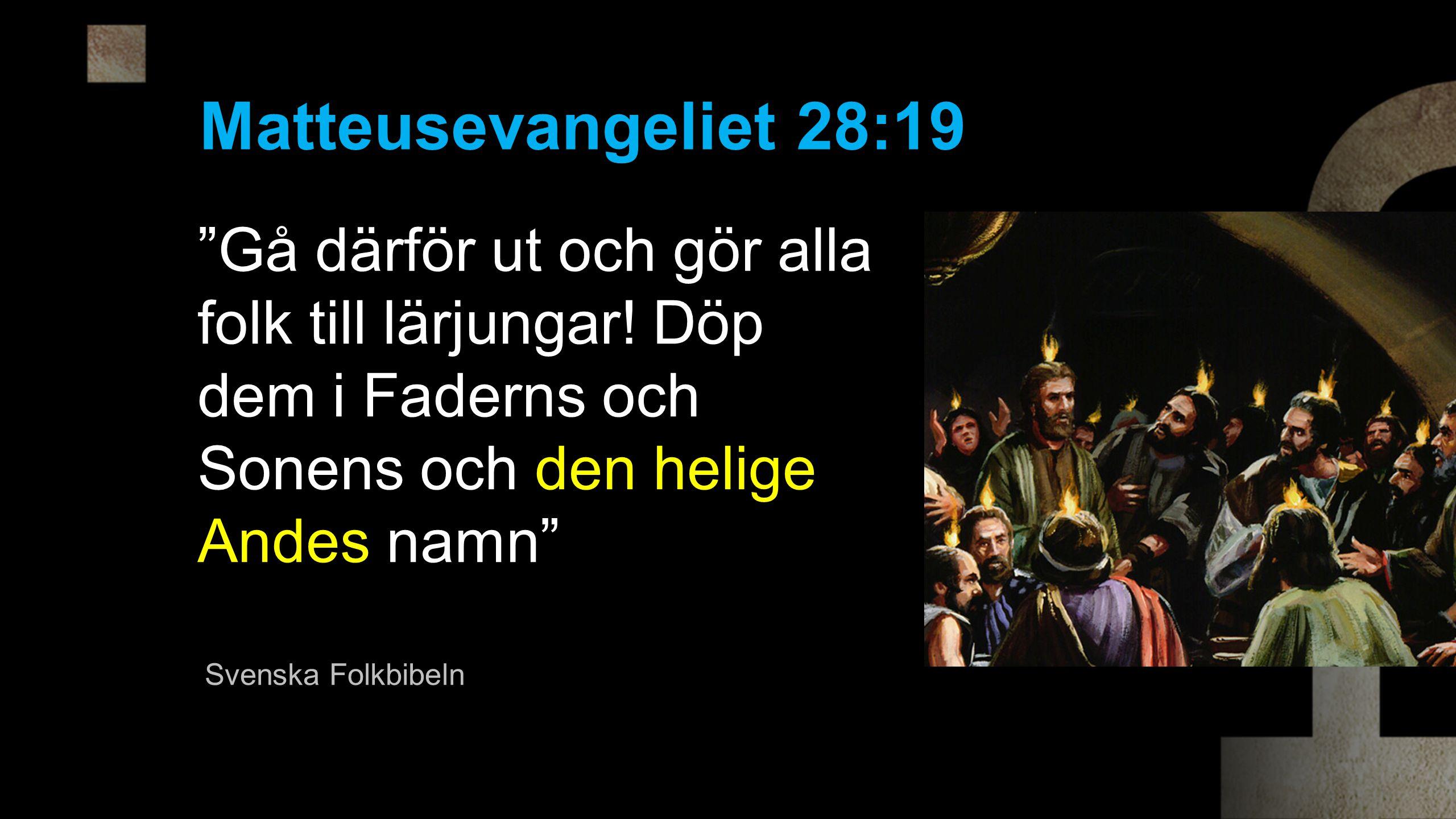 Matteusevangeliet 28:19 Gå därför ut och gör alla folk till lärjungar! Döp dem i Faderns och Sonens och den helige Andes namn