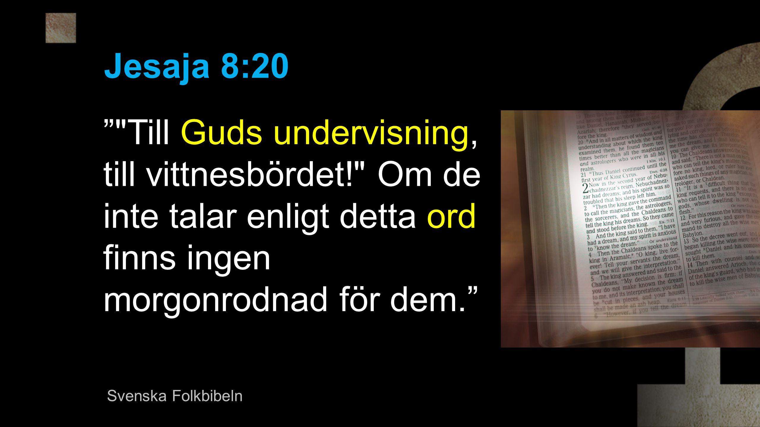 Jesaja 8:20 Till Guds undervisning, till vittnesbördet! Om de inte talar enligt detta ord finns ingen morgonrodnad för dem.