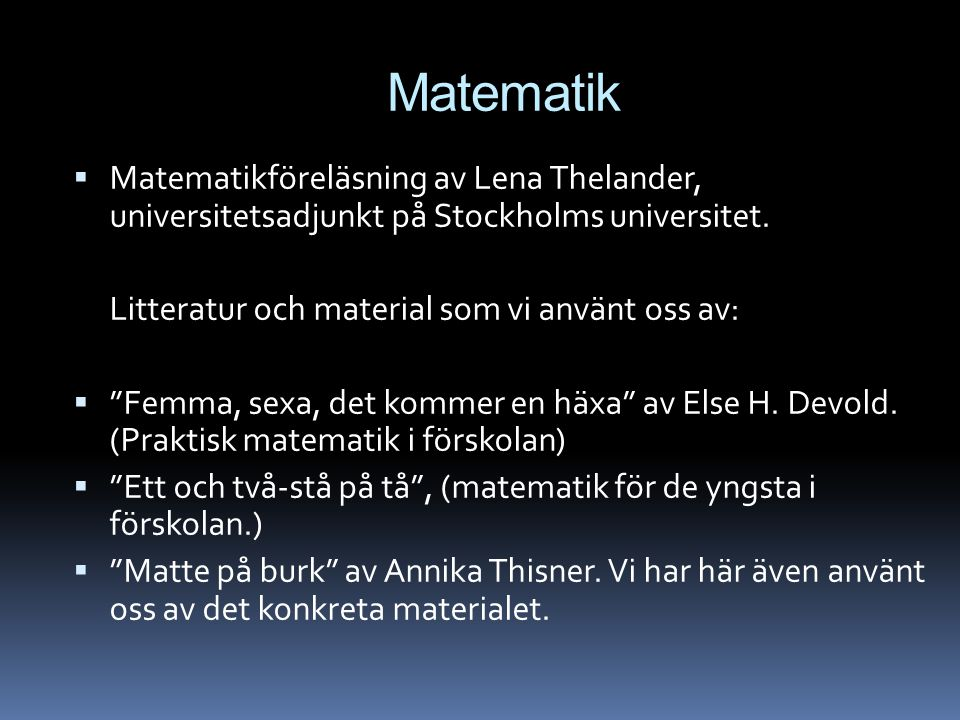 Matematik Matematikföreläsning av Lena Thelander, universitetsadjunkt på Stockholms universitet. Litteratur och material som vi använt oss av: