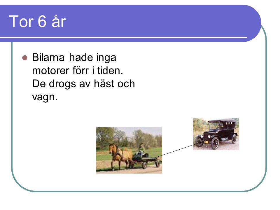 Tor 6 år Bilarna hade inga motorer förr i tiden. De drogs av häst och vagn.